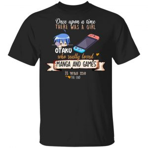 Once Upon A Time There Was A Girl Who Really Loved Manga And Games It Was Me Otaku Shirt, Hoodie, Tank Apparel