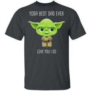 Yoda Best Dad Ever Love You Do Shirt, Hoodie, Tank Apparel 2