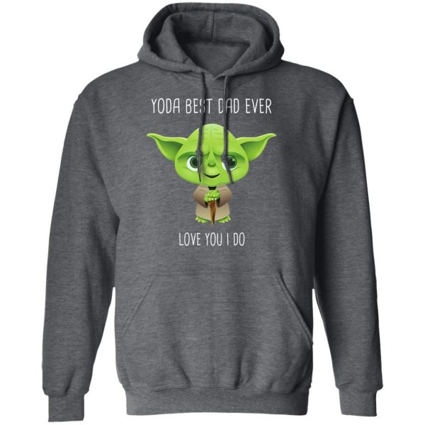 Yoda Best Dad Ever Love You Do Shirt, Hoodie, Tank Apparel