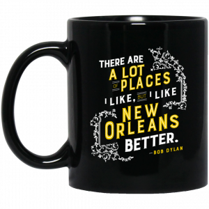 There Are A Lot Of Places I Like But I Like New Orleans Better Bob Dylan Mug Coffee Mugs