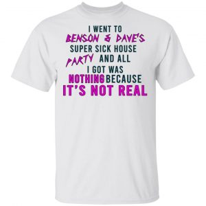 I Went To Benson & Dave's Super Sick House Party And All I Got Was Nothing Because It's Not Real Shirt, Hoodie, Tank Apparel