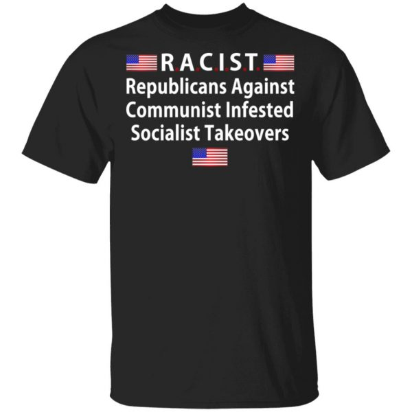 RACIST Republicans Against Communist Infested Socialist Takeovers Shirt, Hoodie, Tank Apparel 3
