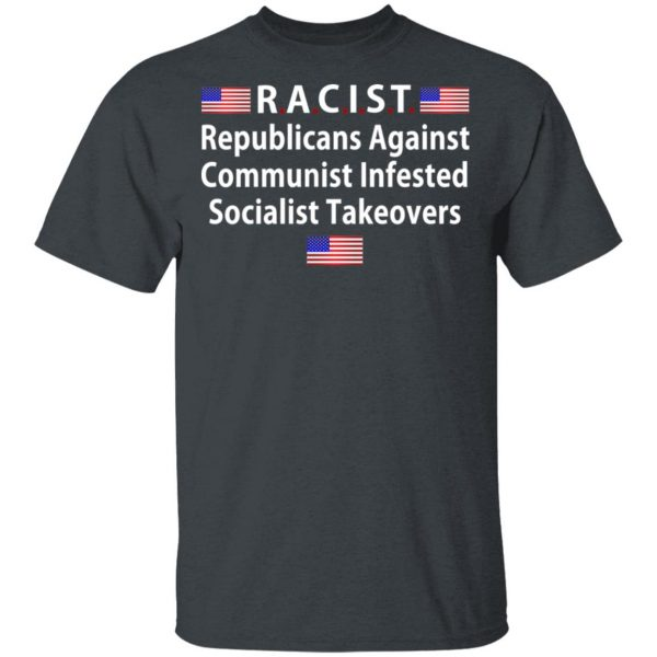 RACIST Republicans Against Communist Infested Socialist Takeovers Shirt, Hoodie, Tank Apparel 4