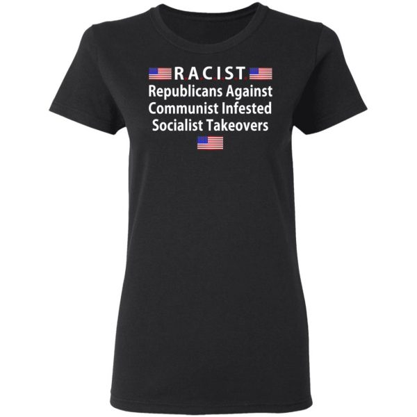RACIST Republicans Against Communist Infested Socialist Takeovers Shirt, Hoodie, Tank Apparel 7