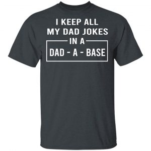 I Keep All My Dad Jokes In A Dad-A-Base Shirt, Hoodie, Tank Apparel