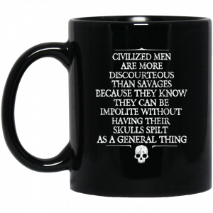Civilized Men Are More Discourteous Than Savages Because They Know Mug Coffee Mugs