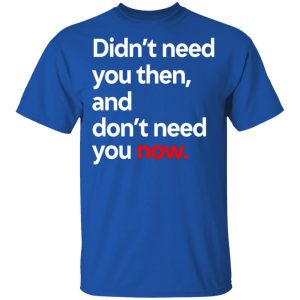 Didn't Need You Then And Don't Need You Now Shirt, Hoodie, Tank Apparel