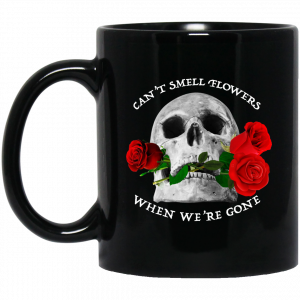 Can't Smell Flowers When We're Gone Scentless Flowers Mug Coffee Mugs