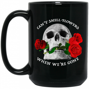 Can't Smell Flowers When We're Gone Scentless Flowers Mug Coffee Mugs 2