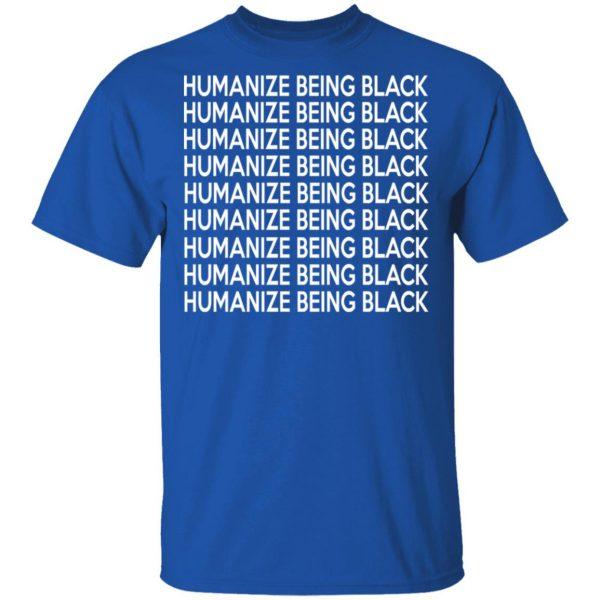 Humanize Being Black Shirt, Hoodie, Tank Apparel 6