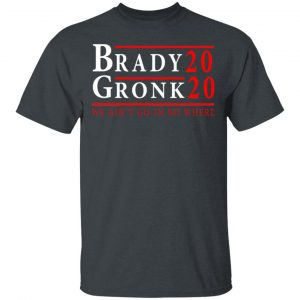 Brady Gronk 2020 Presidental We Ain't Go-In No Where Shirt, Hoodie, Tank Apparel