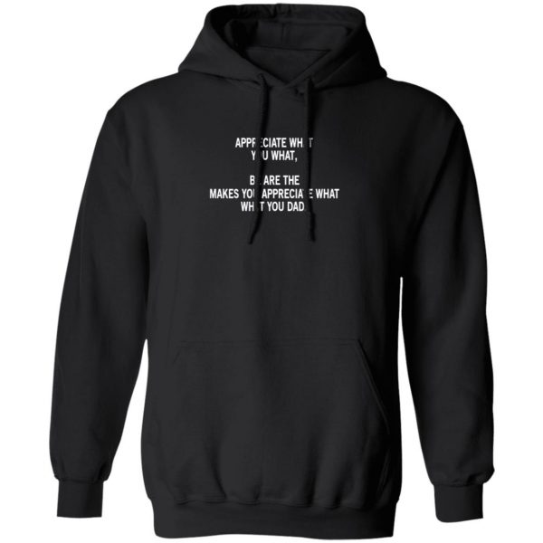 Appreciate What You What, Be Are The Makes You Appreciate What What You Dad Shirt, Hoodie, Tank Apparel 11