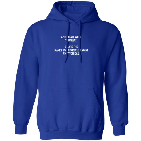 Appreciate What You What, Be Are The Makes You Appreciate What What You Dad Shirt, Hoodie, Tank Apparel 14
