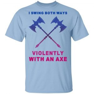 I Swing Both Ways Violently With An Axe Shirt, Hoodie, Tank Apparel