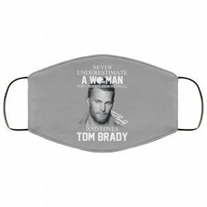 Never Underestimate A Woman Who Understands Football And Loves Tom Brady Face Mask Face Mask