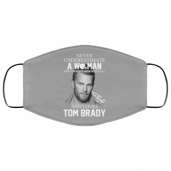 Never Underestimate A Woman Who Understands Football And Loves Tom Brady Face Mask Face Mask 3