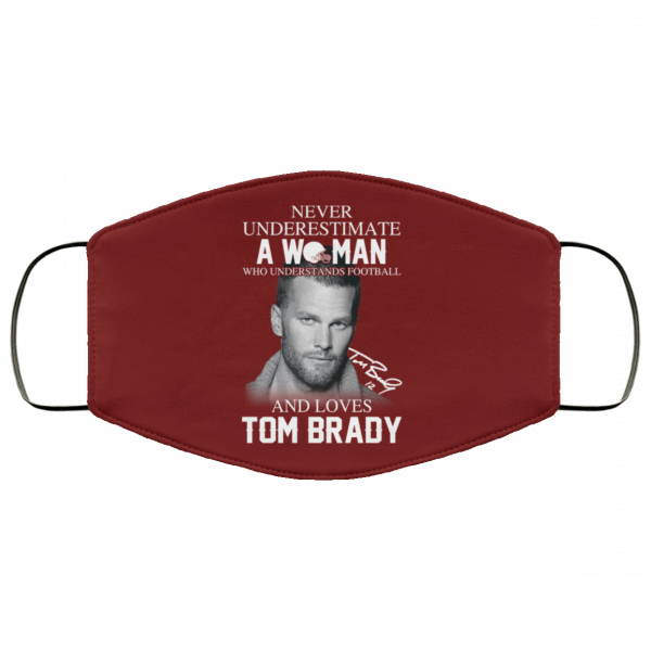 Never Underestimate A Woman Who Understands Football And Loves Tom Brady Face Mask Face Mask 5