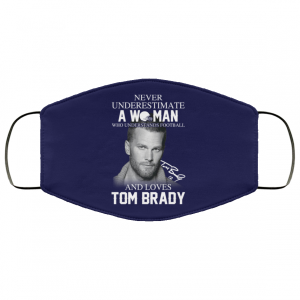 Never Underestimate A Woman Who Understands Football And Loves Tom Brady Face Mask Face Mask 6