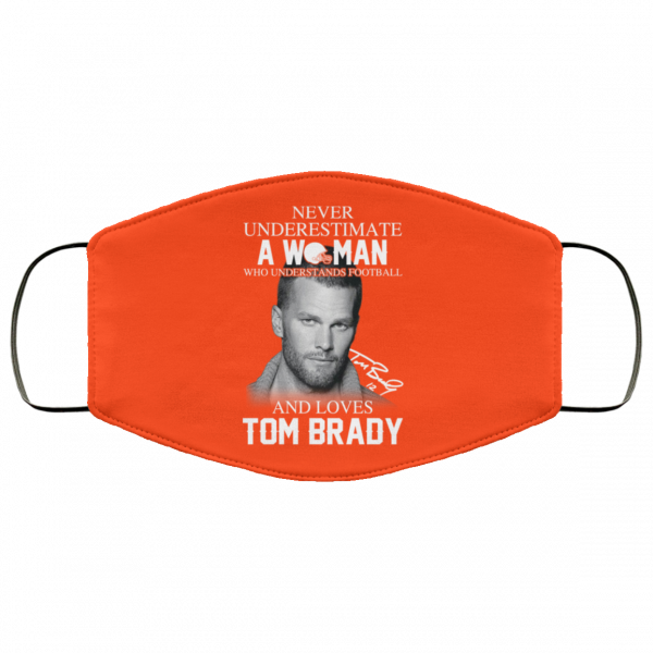 Never Underestimate A Woman Who Understands Football And Loves Tom Brady Face Mask Face Mask 8