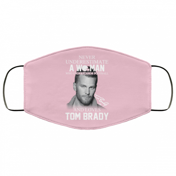 Never Underestimate A Woman Who Understands Football And Loves Tom Brady Face Mask Face Mask 9