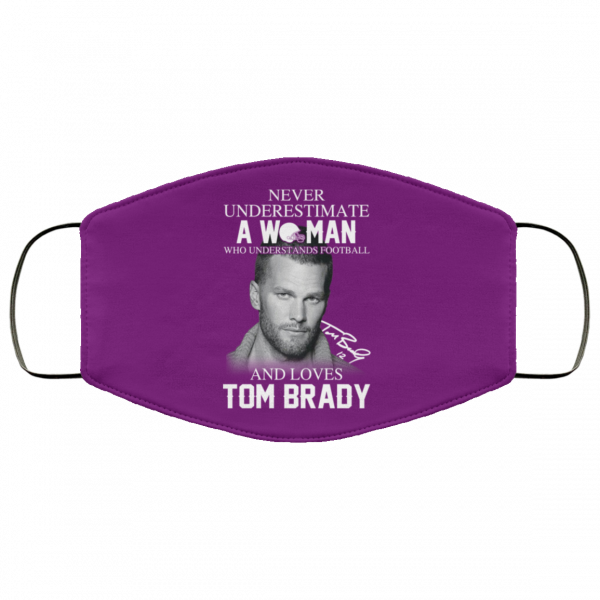 Never Underestimate A Woman Who Understands Football And Loves Tom Brady Face Mask Face Mask 10