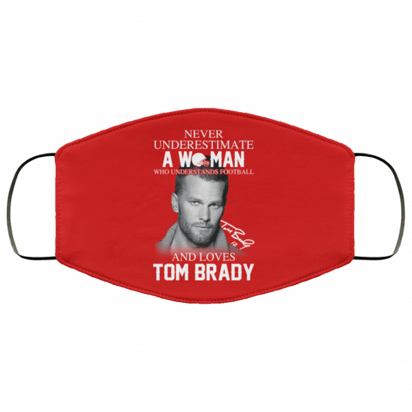 Never Underestimate A Woman Who Understands Football And Loves Tom Brady Face Mask Face Mask 11