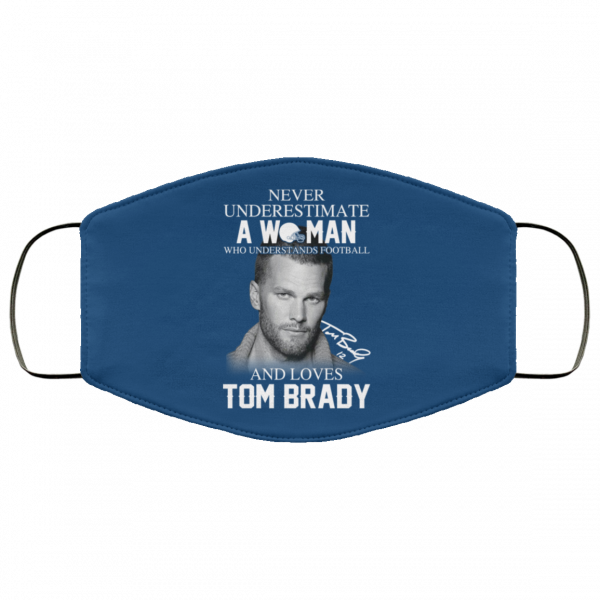 Never Underestimate A Woman Who Understands Football And Loves Tom Brady Face Mask Face Mask 12