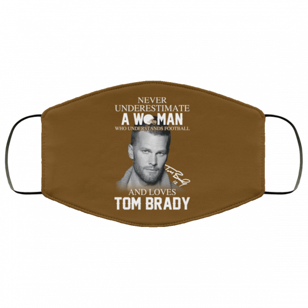 Never Underestimate A Woman Who Understands Football And Loves Tom Brady Face Mask Face Mask 15