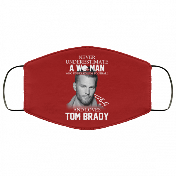 Never Underestimate A Woman Who Understands Football And Loves Tom Brady Face Mask Face Mask 16
