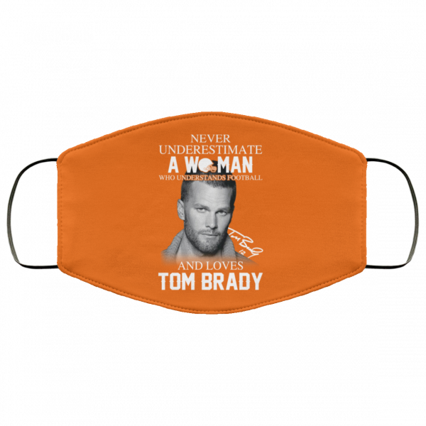 Never Underestimate A Woman Who Understands Football And Loves Tom Brady Face Mask Face Mask 17