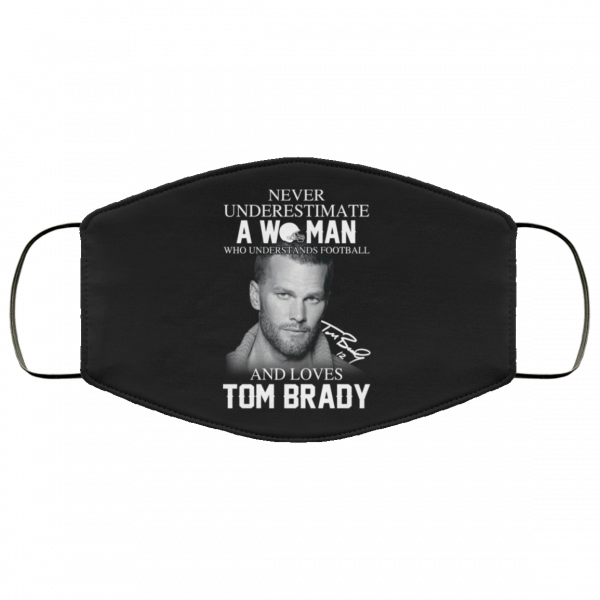 Never Underestimate A Woman Who Understands Football And Loves Tom Brady Face Mask Face Mask 27