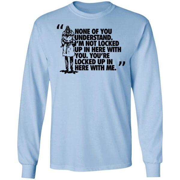 Rorschach None Of You Understand I'm Not Locked Up In Here With You Shirt, Hoodie, Tank Apparel