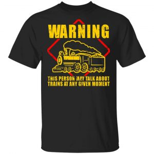 Warning This Person May Talk About Trains At Any Given Moment Shirt, Hoodie, Tank Apparel