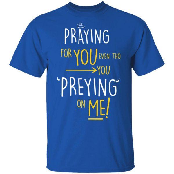 Praying For You Even Tho You Preying On Me Shirt, Hoodie, Tank Apparel