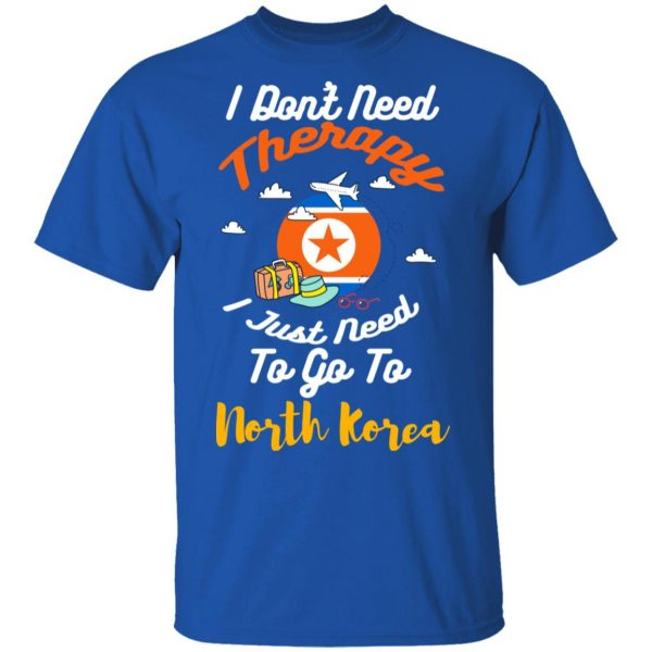 I Don't Need Therapy I Just Need To Go To North Korea Shirt, Hoodie, Tank Apparel