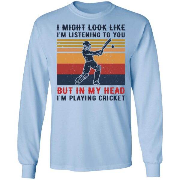 I Might Look Like I'm Listening To You But In My Head I'm Playing Cricket Shirt, Hoodie, Tank Apparel 11