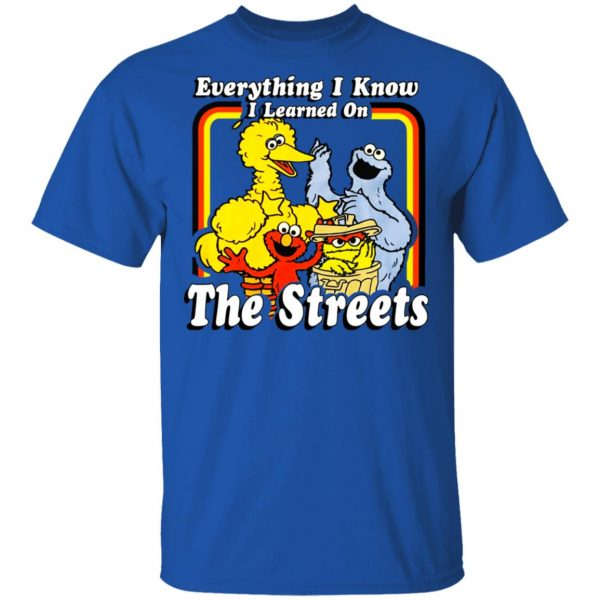 Everything I Know I Learned On The Streets Shirt, Hoodie, Tank Apparel