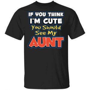 If You Think I'm Cute You Should See My Aunt Shirt, Hoodie, Tank Apparel