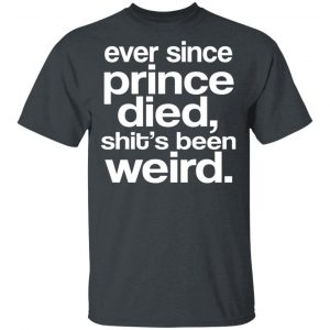 Ever Since Prince Died Shit's Been Weird Shirt, Hoodie, Tank Apparel