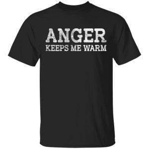 Anger Keeps Me Warm Shirt, Hoodie, Tank Apparel