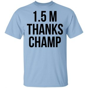 1.5 Metres Thanks Champ Shirt, Hoodie, Tank Apparel