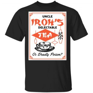 Uncle Iroh's Delectable Tea Or Deadly Poison Shirt, Hoodie, Tank Apparel
