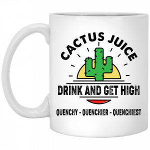 Cactus Juice Drink And Get High Quenchy Quenchier Quenchiest Mug Coffee Mugs