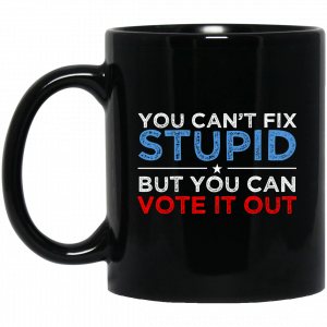 You Can't Fix Stupid But You Can Vote It Out Anti Donald Trump Mug Coffee Mugs