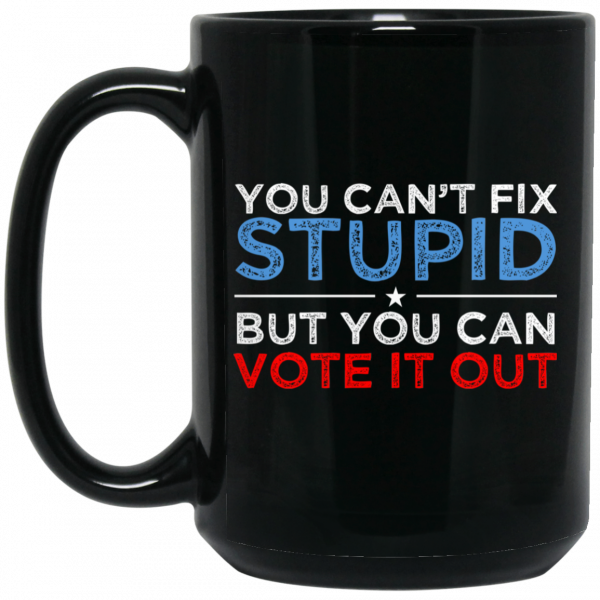 You Can't Fix Stupid But You Can Vote It Out Anti Donald Trump Mug Coffee Mugs 4