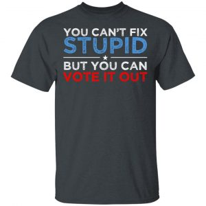 You Can't Fix Stupid But You Can Vote It Out Anti Donald Trump Shirt, Hoodie, Tank Apparel