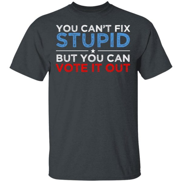 You Can't Fix Stupid But You Can Vote It Out Anti Donald Trump Shirt, Hoodie, Tank Apparel 4