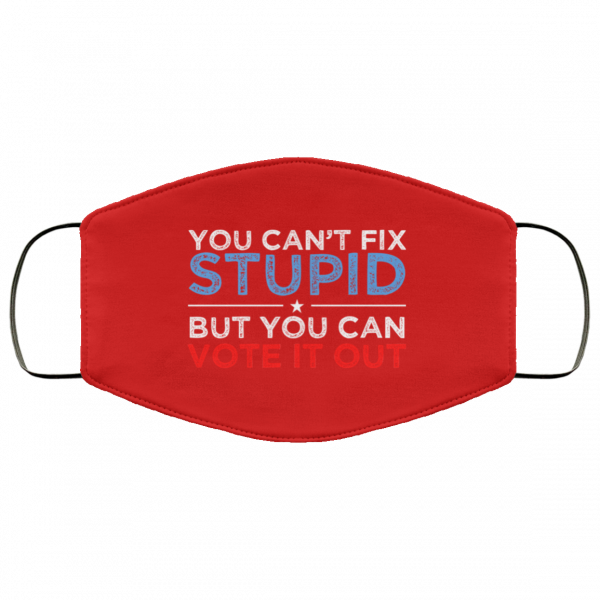 You Can't Fix Stupid But You Can Vote It Out Anti Donald Trump Face Mask Face Mask 20