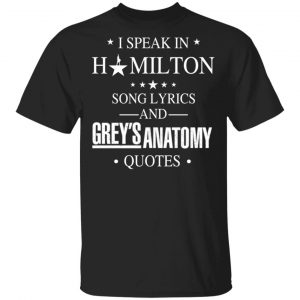 I Speak In Hamilton Song Lyrics And Grey's Anatomy Quotes Shirt, Hoodie, Tank Apparel