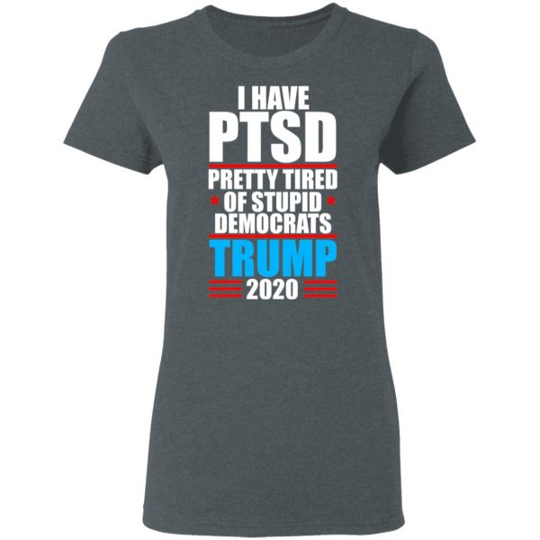 I Have PTSD Pretty Tired Of Stupid Democrats Donald Trump 2020 Shirt, Hoodie, Tank Apparel